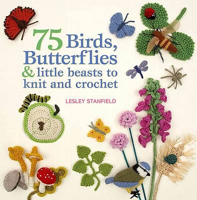 75 Butterflies, Bees, Birds & Little Beasts to Knit & Crochet By Stanfield, Lesley